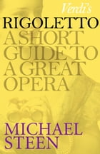 Verdi's Rigoletto: A Short Guide to a Great Opera by Michael Steen