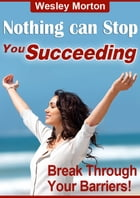 Nothing Can Stop You Succeeding: Break Through Your Barriers by Wesley Morton