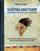 Sleeping Sanctuary - Salvation For The Sleep Deprived: The Ultimate Guide To Sleeping, Napping, Resting And Restoring Your Energy by Noah Daniels