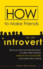 How to Make Friends as an Introvert: Discover Introvert-Friendly Ways to Meet New People, Improve Your Social Skills, and Make New Friend by Nate Nicholson