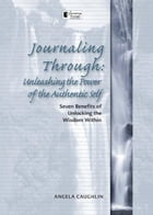 Journaling Through: Unleashing the Power of the Authentic Self: Unleashing the Power of the Authentic Self by Angela Caughlin