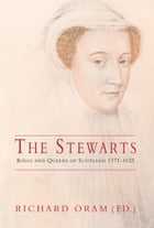 Stewarts: Kings and Queens of Scotland 1371-1625 by Richard Oram