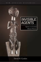 Invisible Agents: Spirits in a Central African History by David M. Gordon