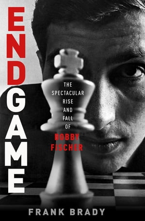 Endgame Bobby Fischer's Remarkable Rise and Fall - from America's Brightest Prodigy to the Edge of Madness