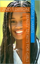 Beauty Secrets For Girls 2nd Edition by Destiny S. Harris