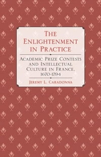The Enlightenment in Practice: Academic Prize Contests and Intellectual Culture in France, 1670–1794