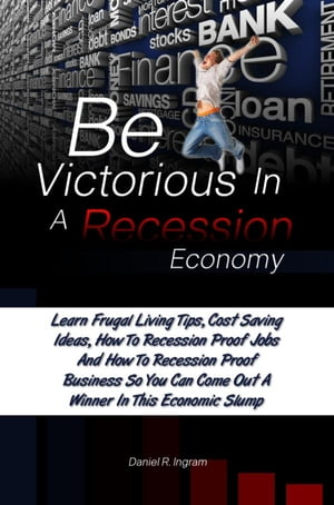 Be Victorious In A Recession Economy: Learn Frugal Living Tips, Cost Saving Ideas, How To Recession Proof Jobs And How To Recession Proof  by Daniel R. Ingram