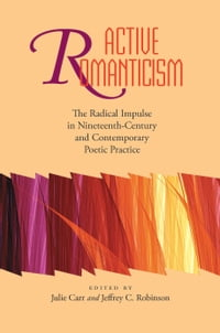 Active Romanticism: The Radical Impulse in Nineteenth-Century and Contemporary Poetic Practice