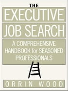 The Executive Job Search: A Comprehensive Handbook for Seasoned Professionals: A Comprehensive…