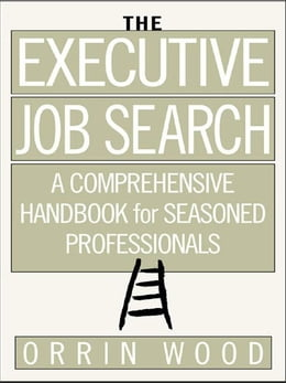 Book The Executive Job Search: A Comprehensive Handbook for Seasoned Professionals: A Comprehensive… by Wood, Orrin