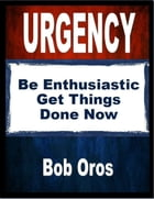 Urgency: Be Enthusiastic Get Things Done Now by Bob Oros
