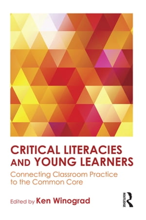 Critical Literacies and Young Learners Connecting Classroom Practice to the Common Core