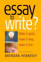 Essay To Write? 2nd Edition: Make It Good, Make It Easy, Make It Fun! by Brendan Hennessy