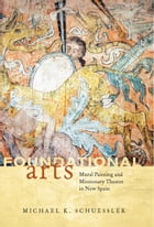 Foundational Arts: Mural Painting and Missionary Theater in New Spain by Michael K. Schuessler