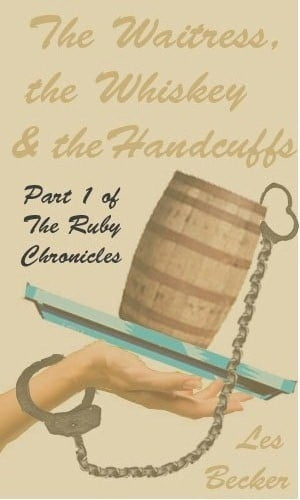 The Waitress, the Whiskey & the Handcuffs: Part 1 of The Ruby Chronicles by Les Becker