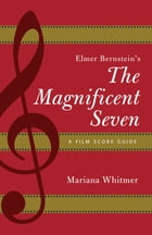 Elmer Bernstein's The Magnificent Seven: A Film Score Guide by Mariana Whitmer