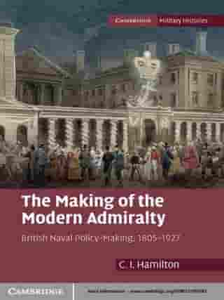 The Making of the Modern Admiralty: British Naval Policy-Making, 1805–1927