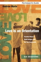 Love Is an Orientation Participant's Guide: Practical Ways to Build Bridges with the Gay Community by Andrew Marin