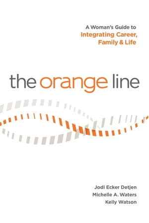The Orange Line: A Woman's Guide to Integrating Career, Family and Life by Jodi Ecker Detjen