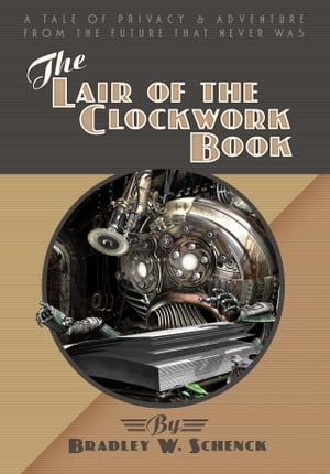 The Lair of the Clockwork Book: A Tale of Privacy and Adventure from the Future That Never Was by Bradley W. Schenck