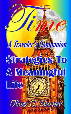 TIME: A Traveler's Companion: Strategies To A Meaningful Life by Oliver Harper