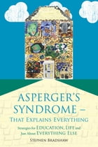 Asperger's Syndrome - That Explains Everything: Strategies for Education, Life and Just About…