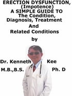Erectile Dysfunction, (Impotence) A Simple Guide To The Condition, Diagnosis, Treatment And Related Conditions by Kenneth Kee