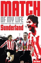 Sunderland AFC Match of My Life: Twelve Stars Relive Their Greatest Games by Rob Mason