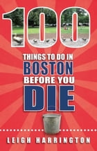 100 Things to Do In Boston Before You Die by Leigh Harrington