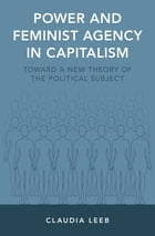 Power and Feminist Agency in Capitalism: Toward a New Theory of the Political Subject by Claudia Leeb