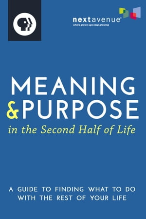 Meaning & Purpose in the Second Half of Life A Guide to Finding What to Do with the Rest of Your Life
