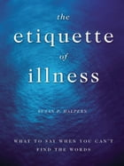 The Etiquette of Illness: What to Say When You Can't Find the Words: What to Say When You Can't…