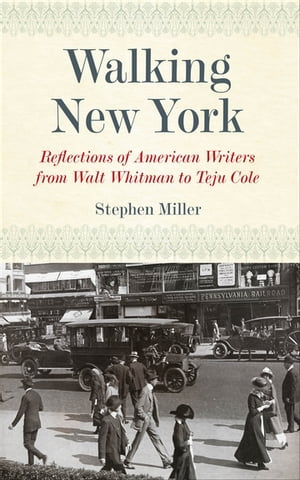 Walking New York: Reflections of American Writers from Walt Whitman to Teju Cole by Stephen Miller