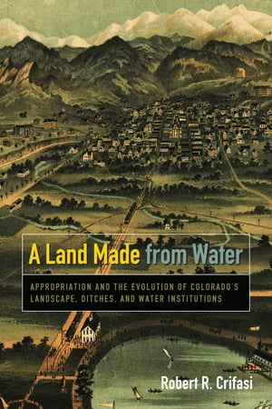 A Land Made from Water Appropriation and the Evolution of Colorado's Landscape,  Ditches,  and Water Institutions