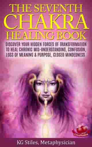 The Seventh Chakra Healing Book - Discover Your Hidden Forces of Transformation to Heal Chronic Mis-understanding, Confusion, Loss of Meaning & Purpose, Closed Mindedness: Chakra Healing by KG STILES