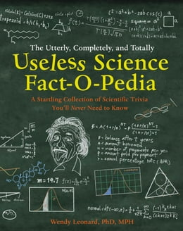 Book The Utterly, Completely, and Totally Useless Science Fact-o-pedia: A Startling Collection of… by Wendy Leonard, PhD MPH