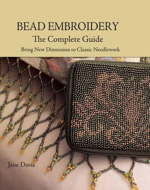 Bead Embroidery The Complete Guide: Bring New Dimension to Classic Needlework Bring New Dimension to Classic Needlework