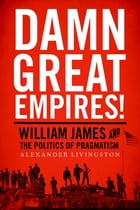 Damn Great Empires!: William James and the Politics of Pragmatism by Alexander Livingston