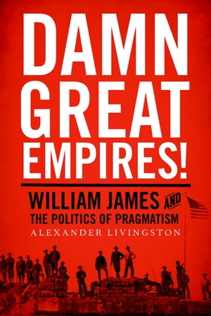 Damn Great Empires! William James and the Politics of Pragmatism