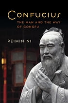 Confucius: The Man and the Way of Gongfu by Peimin Ni