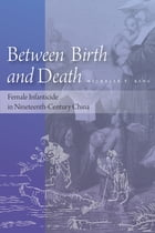 Between Birth and Death: Female Infanticide in Nineteenth-Century China by Michelle T. King