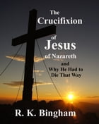 The Crucifixion of Jesus of Nazareth: And Why He Had to Die That Way by R. K. Bingham