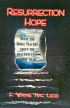Resurrection Hope: What the Bible Teaches About the Resurrection of the Dead by F. Wayne Mac Leod