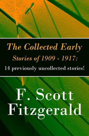 The Collected Early Stories of 1909 - 1917: 14 previously uncollected stories! by F. Scott Fitzgerald