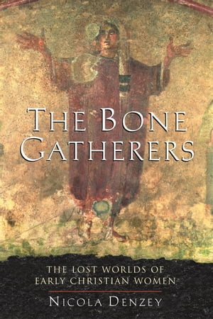 The Bone Gatherers The Lost Worlds of Early Christian Women