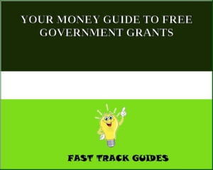 YOUR MONEY GUIDE TO FREE GOVERNMENT GRANTS by Alexey