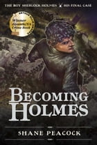 Becoming Holmes: The Boy Sherlock Holmes, His Final Case by Shane Peacock