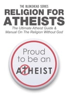 Religion For Atheists: The Ultimate Atheist Guide &Manual on the Religion without God by The Blokehead