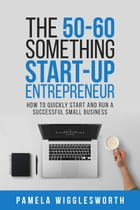 The 50-60 Something Start-up Entrepreneur: How to Quickly Start and Run a Successful Small Business by Pamela Wigglesworth