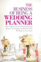 The Business of Being A Wedding Planner: How to Build a Lucrative Wedding Planning Business By Designing The Most Incredible Weddings for You by Anthony V. Navarro